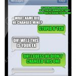Blank text conversation | MY FRIEND CHANGED THE NAMES OF MY CONTACT NUMBERS SO I DON'T KNOW WHO I'M TALKING TO RIGHT NOW WHAT NAME DID HE CHANGED MINE? STUPID B*TCH O | image tagged in blank text conversation | made w/ Imgflip meme maker
