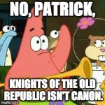 KOTOR | NO, PATRICK, KNIGHTS OF THE OLD REPUBLIC ISN'T CANON. | image tagged in memes,no patrick,star wars,patrick star,canon | made w/ Imgflip meme maker