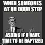 Kill Yourself Guy Meme | WHEN SOMEONES AT UR DOOR STEP ASKING IF U HAVE TIME TO BE BAPTIZED | image tagged in memes,kill yourself guy | made w/ Imgflip meme maker