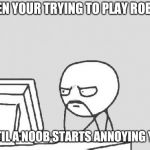 Computer Guy Meme | WHEN YOUR TRYING TO PLAY ROBLOX UNTIL A NOOB STARTS ANNOYING YOU | image tagged in memes,computer guy,roblox | made w/ Imgflip meme maker