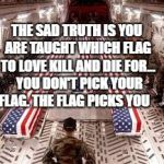 american flag | THE SAD TRUTH IS YOU ARE TAUGHT WHICH FLAG TO LOVE KILL AND DIE FOR...  YOU DON'T PICK YOUR FLAG. THE FLAG PICKS YOU | image tagged in american flag | made w/ Imgflip meme maker
