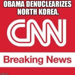 CNN Breaking News | OBAMA DENUCLEARIZES NORTH KOREA. | image tagged in cnn breaking news | made w/ Imgflip meme maker