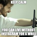 Keep calm and develop | KEEP CALM YOU CAN LIVE WITHOUT INSTAGRAM FOR A WHILE | image tagged in keep calm and develop | made w/ Imgflip meme maker