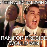 Goodfellas Laugh | AND THEN ALEC BALDWIN SAID IF I RAN FOR PRESIDENT, I WOULD WIN ! | image tagged in goodfellas laugh | made w/ Imgflip meme maker