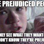 I See Dead People Meme | I SEE PREJUDICED PEOPLE THEY ONLY SEE WHAT THEY WANT TO SEE. THEY DON'T KNOW THEY'RE PREJUDICED. | image tagged in memes,i see dead people | made w/ Imgflip meme maker