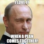 Putin Winking | I LOVE IT WHEN A PLAN COMES TOGETHER! | image tagged in putin winking | made w/ Imgflip meme maker