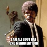 Living in the hood | I AM ALL BOUT DAT 2ND MENDMENT DOH | image tagged in memes,say that again i dare you | made w/ Imgflip meme maker