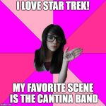 Idiot Nerd Girl Meme | I LOVE STAR TREK! MY FAVORITE SCENE IS THE CANTINA BAND | image tagged in memes,idiot nerd girl | made w/ Imgflip meme maker