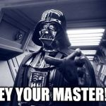 Darth Vader Force Choke | OBEY YOUR MASTER!!!!! | image tagged in vader force choke,darth vader,star wars | made w/ Imgflip meme maker