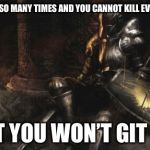 Downcast Dark Souls Meme | YOU DIED SO MANY TIMES AND YOU CANNOT KILL EVERY BOSS THAT YOU WON'T GIT GUD | image tagged in memes,downcast dark souls | made w/ Imgflip meme maker