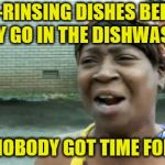 So I'm washing them so that they can be washed? | PRE-RINSING DISHES BEFORE THEY GO IN THE DISHWASHER AIN'T NOBODY GOT TIME FOR THAT | image tagged in memes,aint nobody got time for that,dishes,dishwasher | made w/ Imgflip meme maker