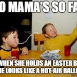 Yo Mamas So Fat Meme | YO MAMA'S SO FAT THAT WHEN SHE HOLDS AN EASTER BASKET, SHE LOOKS LIKE A HOT-AIR BALLON | image tagged in memes,yo mamas so fat | made w/ Imgflip meme maker