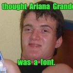 Ariana Grande | I  thought  Ariana  Grande was  a  font. | image tagged in memes,10 guy,ariana grande | made w/ Imgflip meme maker