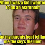 10 Guy Meme | When I was a kid I wanted to be an astronaut But my parents kept telling me the sky's the limit | image tagged in memes,10 guy | made w/ Imgflip meme maker