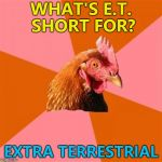 Anti Joke Chicken joins in with Aliens week... :) | WHAT'S E.T. SHORT FOR? EXTRA TERRESTRIAL | image tagged in memes,anti joke chicken,et,films,aliens week | made w/ Imgflip meme maker