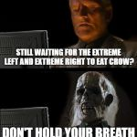 Ill Just Wait Here Meme | STILL WAITING FOR THE EXTREME LEFT AND EXTREME RIGHT TO EAT CROW? DON'T HOLD YOUR BREATH | image tagged in memes,ill just wait here | made w/ Imgflip meme maker