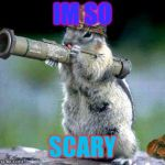 Bazooka Squirrel Meme | IM SO SCARY | image tagged in memes,bazooka squirrel | made w/ Imgflip meme maker