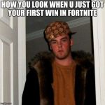 Scumbag Steve Meme | HOW YOU LOOK WHEN U JUST GOT YOUR FIRST WIN IN FORTNITE | image tagged in memes,scumbag steve | made w/ Imgflip meme maker