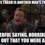 Barney Stinson Win Meme | ONE MAN'S TRASH IS ANOTHER MAN'S TREASURE? WONDERFUL SAYING, HORRIBLE WAY TO FIND OUT THAT YOU WERE ADOPTED. | image tagged in memes,barney stinson win | made w/ Imgflip meme maker