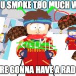 Super Cool Ski Instructor Meme | IF YOU SMOKE TOO MUCH WEED, YOU'RE GONNA HAVE A RAD TIME | image tagged in memes,super cool ski instructor,scumbag | made w/ Imgflip meme maker