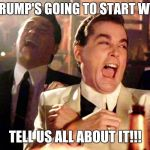Good Fellas Hilarious Meme | SO TRUMP'S GOING TO START WW3? TELL US ALL ABOUT IT!!! | image tagged in memes,good fellas hilarious | made w/ Imgflip meme maker