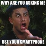 When people ask me stupid questions they could look up themselves | WHY ARE YOU ASKING ME USE YOUR SMARTPHONE | image tagged in memes,dj pauly d | made w/ Imgflip meme maker