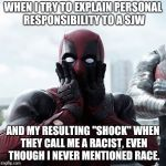 "liberal bigotry | WHEN I TRY TO EXPLAIN PERSONAL RESPONSIBILITY TO A SJW AND MY RESULTING ""SHOCK"" WHEN THEY CALL ME A RACIST, EVEN THOUGH I NEVER MENTIONED RA 