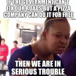 Domino's pizza isn't even that good. | IF THE GOVERNMENT CAN'T FIX OUR ROADS BUT A PIZZA COMPANY CAN DO IT FOR FREE THEN WE ARE IN SERIOUS TROUBLE | image tagged in memes,black girl wat | made w/ Imgflip meme maker