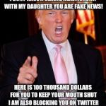 Donald Trump | ALYSSA JORDAN YOU'RE FIRED! I DONT HAVE A SEXUAL REALTIONSHIP WITH MY DAUGHTER YOU ARE FAKE NEWS! HERE IS 100 THOUSAND DOLLARS FOR YOU TO KE | image tagged in donald trump | made w/ Imgflip meme maker