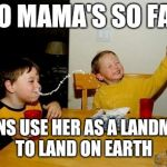 Yo Mamas So Fat Meme | YO MAMA'S SO FAT ALIENS USE HER AS A LANDMARK TO LAND ON EARTH | image tagged in memes,yo mamas so fat | made w/ Imgflip meme maker