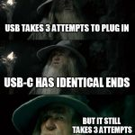 USB versus USB-C Three Attempts  | USB TAKES 3 ATTEMPTS TO PLUG IN USB-C HAS IDENTICAL ENDS BUT IT STILL TAKES 3 ATTEMPTS TO PLUG IN | image tagged in memes,confused gandalf,usb,computers/electronics,computer nerd,computer guy facepalm | made w/ Imgflip meme maker