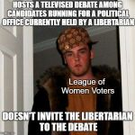 Let Them Debate! | HOSTS A TELEVISED DEBATE AMONG CANDIDATES RUNNING FOR A POLITICAL OFFICE CURRENTLY HELD BY A LIBERTARIAN DOESN'T INVITE THE LIBERTARIAN TO T | image tagged in memes,scumbag steve,politics,libertarian,election | made w/ Imgflip meme maker