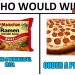 Who Would Win? Meme | FOR DINNER TONIGHT ORDER A PIZZA COOKING A WONDERFUL MEAL | image tagged in memes,who would win | made w/ Imgflip meme maker