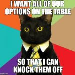 Business Cat Meme | I WANT ALL OF OUR OPTIONS ON THE TABLE SO THAT I CAN KNOCK THEM OFF | image tagged in memes,business cat | made w/ Imgflip meme maker