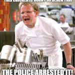 Chef Gordon Ramsay Meme | THIS CHICKEN IS BURNT SO BLACK THAT THE POLICE ARRESTED IT! | image tagged in memes,chef gordon ramsay | made w/ Imgflip meme maker