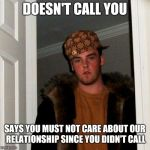 Scumbag boyfriend | DOESN'T CALL YOU SAYS YOU MUST NOT CARE ABOUT OUR RELATIONSHIP SINCE YOU DIDN'T CALL | image tagged in memes,scumbag steve,dating | made w/ Imgflip meme maker