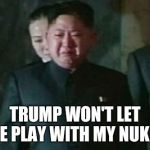 Kim Jong Un Sad Meme | TRUMP WON'T LET ME PLAY WITH MY NUKES | image tagged in memes,kim jong un sad | made w/ Imgflip meme maker