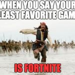 Jack Sparrow Being Chased Meme | WHEN YOU SAY YOUR LEAST FAVORITE GAME IS FORTNITE | image tagged in memes,jack sparrow being chased | made w/ Imgflip meme maker