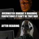 i actually read it... pls stop | OVERWATCH JUNKRAT X ROADHOG FANFICTION? IT CAN'T BE THAT BAD AFTER READING | image tagged in memes,ill just wait here | made w/ Imgflip meme maker