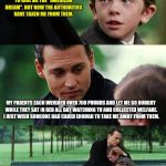 "Finding Neverland Meme | MY PARENTS ARE DRUG DEALING GANG MEMBERS WHO ILLEGALLY CROSSED THE BORDER TO GIVE ME THE ""AMERICAN DREAM"". BUT NOW THE AUTHORITIES HAVE TAKE 