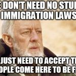 Obi Wan Kenobi Meme | WE DON'T NEED NO STUPID IMMIGRATION LAWS WE JUST NEED TO ACCEPT THAT PEOPLE COME HERE TO BE FREE | image tagged in memes,obi wan kenobi,immigrant,immigrants,immigration,immigration laws | made w/ Imgflip meme maker