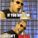 The Rock It Doesnt Matter Meme | IF YOU ARE SJW IT DOESN'T MATTER | image tagged in memes,the rock it doesnt matter | made w/ Imgflip meme maker