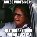 Bruce Jenner | GUESS WHO'S NOT..... GETTING ANYTHING FOR FATHERS DAY | image tagged in bruce jenner | made w/ Imgflip meme maker