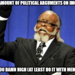 Too Damn High Meme | THE AMOUNT OF POLITICAL ARGUMENTS ON IMGFLIP IS TOO DAMN HIGH (AT LEAST DO IT WITH MEMES) | image tagged in memes,too damn high | made w/ Imgflip meme maker