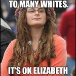 College Liberal Meme | COLLEGE'S NEED TO BE MORE DIVERSE. TO MANY WHITES. IT'S OK ELIZABETH WARREN... YOU LOOK INDIAN TO ME... | image tagged in memes,college liberal | made w/ Imgflip meme maker