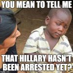 Third World Skeptical Kid Meme | YOU MEAN TO TELL ME THAT HILLARY HASN'T BEEN ARRESTED YET? | image tagged in memes,third world skeptical kid | made w/ Imgflip meme maker