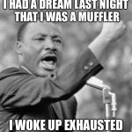 I had a dream last night.. | I HAD A DREAM LAST NIGHT THAT I WAS A MUFFLER I WOKE UP EXHAUSTED | image tagged in i have a dream,dream,memes | made w/ Imgflip meme maker