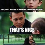 Finding Neverland Meme | DAD, I JUST WANTED TO WISH YOU A HAPPY FATHER'S DAY THAT'S NICE BUT I'M NOT YOUR FATHER | image tagged in memes,finding neverland | made w/ Imgflip meme maker