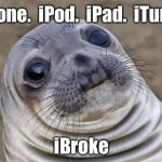 Give me a break already | iPhone.  iPod.  iPad.  iTunes. iBroke | image tagged in memes,awkward moment sealion,apple,iphone,ipad,ipod | made w/ Imgflip meme maker