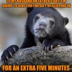 He doesn't know yet.  It's a surprise. | TO MY HUSBAND ON FATHER'S DAY: I'M GOING TO GIVE YOU THE GIFT OF SLEEPING IN FOR AN EXTRA FIVE MINUTES | image tagged in memes,confession bear | made w/ Imgflip meme maker
